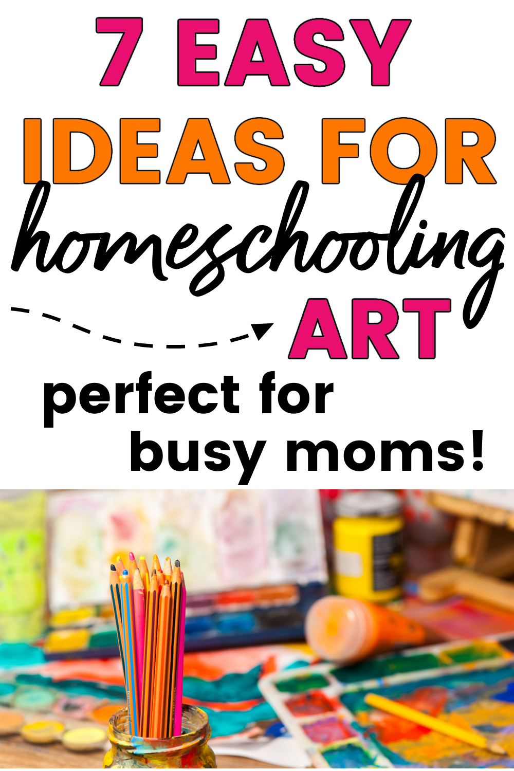 """graphic with text """"7 easy ideas for homeschooling art"""" and image of table covered with art supplies"""